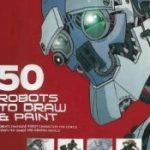 51 Robots to Draw and Paint: Create Fantastic Robot Characters for Comic Books, Computer Games, and Graphic Novels